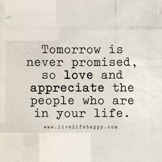 Tomorrow is never promised, so love and appreciate the people who are in your life. - llh, live life happy quote, positive sayings, quotable posters and Appreciate Life Quotes, Inspiring Quotes About Life, Inspirational Quotes, Life Is Beautiful Quotes, Motivational Quotes, Happy Quotes, Positive Quotes, Blessed Quotes Thankful, Happiness Quotes
