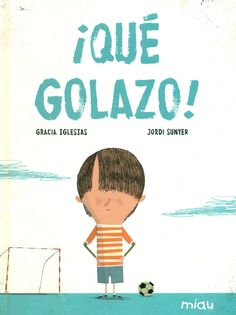 ¡Qué golazo! / [texto] Gracia Iglesias ; [ilustraciones] Jordi Sunyer