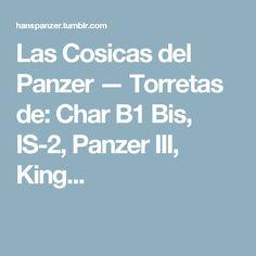 Las Cosicas del Panzer — Torretas de: Char B1 Bis, IS-2, Panzer III, King...