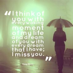 I think of you with every walking moment at my life and dream of you with every dream that I have. I miss you.