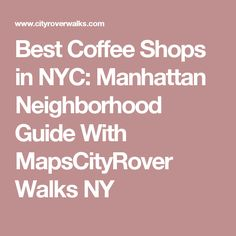 Best Coffee Shops in NYC: Manhattan Neighborhood Guide With MapsCityRover Walks NY