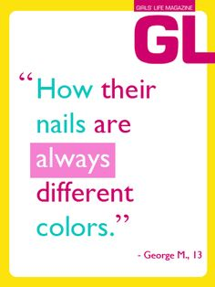 """""""How their nails are always different colors."""" - George M., 13"""