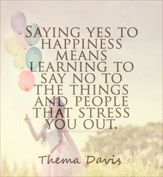 Saying yes to happiness means learning to say no to the things and people that stress you out.