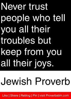 trust the man who tells you all his troubles but keeps from you all his joys. - Jewish ProverbNever trust the man who tells you all his troubles but keeps from you all his joys. Quotable Quotes, Wisdom Quotes, Me Quotes, Funny Quotes, Jewish Proverbs, Proverbs English, Jewish Quotes, Hebrew Quotes, Sayings