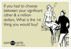 I only laugh because this is funny! I would choose my significant other but still this is funny!