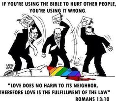 If you're using your religion to hurt people, you're doing it wrong. Love does no harm. Gay rights, gay marriage