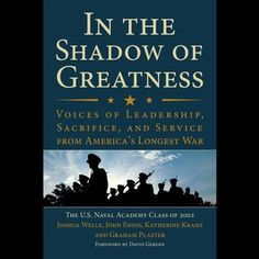 In the Shadow of Greatness: Voices of Leadership, Sacrifice, and Service from Americas Longest War.  By U.S Naval Academy Class of 2002.  Call # 359.009 IN.