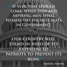 """If ever a time should come, when vain and aspiring men shall possess the highest seats in Government, our country will stand in need of its experienced patriots to prevent its ruin."""