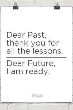 50 Best Gratitude Quotes To Share When You're Feeling Thankful - 50 Best Gratitude Quotes To Share When You're Feeling Thankful Dear past, thank you for all the lessons. Dear future, I am ready. Positive Thoughts, Positive Quotes, Positive Images, Optimist Quotes, Moving Forward Quotes, Feeling Thankful, Gratitude Quotes, Thinking Quotes, Survival Quotes