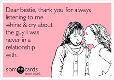 Dear bestie, thank you for always listening to me whine & cry about the guy I was never in a relationship with. | Thanks Ecard