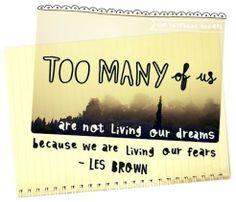 Too many of us are not living our dreams because we are living our fears- Les Brown