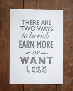 There are two ways to be rich, earn more OR want less.
