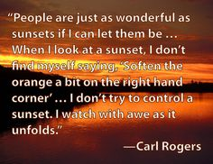 """""""People are just as wonderful as sunsets if I can let them be…When I look at a sunset, I don't find myself saying, 'Soften the orange a bit on the right hand corner'…I don't try to control a sunset. I watch with awe as it unfolds."""" —Carl Rogers"""