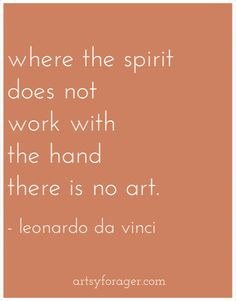 Where the spirit does not work with the hand there is no art. ~ Leonardo da Vinci