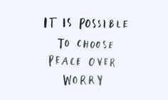 It's possible to choose peace over worry