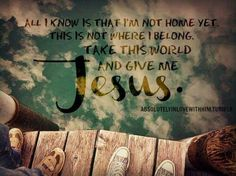All I  know is that I'm not home yet,  This is not where I belong,  Take this world and give me Jesus.