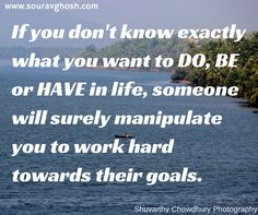 If you don't know exactly what you want to DO, BE or HAVE in life, someone will surely manipulate you to work hard towards their goals.