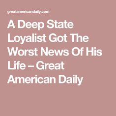 A Deep State Loyalist Got The Worst News Of His Life – Great American Daily