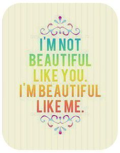 No two people are made beautiful in the same way. And comparing yourself to someone else's beauty is useless.