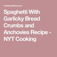 Spaghetti With Garlicky Bread Crumbs and Anchovies Recipe - NYT Cooking