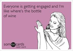 Everyone is getting engaged and I'm like where's the bottle of wine.// so happy for you but I need a drink.