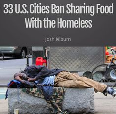 As reported by the National Coalition for the Homeless and NBC News, 33 cities and at least four municipalities — Daytona Beach, Florida; Raleigh, N.C.; Myrtle Beach, S.C.; and Birmingham, Alabama — have implemented policies that block people and ministries from sharing food with the homeless (Read more here: http://www.nbcnews.com/news/us-news/food-feud-more-cities-block-meal-sharing-homeless-n113271)