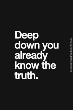 "So many time you know the truth, but there is a saying which is so very true, ""the truth hurts"" and it is true but the sooner you accept the truth, the sooner you can get up dust off and do better by finding a person that actually wants you as you want them."