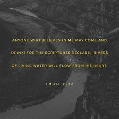 """Whoever believes in me, as the Scripture has said, 'Out of his heart will flow rivers of living water.'"""" John 7:38 ESV http://bible.com/59/jhn.7.38.ESV"""