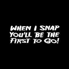 When I snap, you will be the first to go. Funny T-Shirt from RoadKill t-shirts. Quotes To Live By, Me Quotes, Funny Quotes, Funny Memes, Funny Bunnies, Laugh Out Loud, Make Me Smile, Funny Tshirts, Laughter