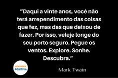 """""""Daqui a vinte anos, você não terá arrependimento das coisas que fez, mas das que deixou de fazer. Por isso, veleje longe do seu porto seguro. Pegue os ventos. Explore. Sonhe. Descubra."""" (Mark Twain)"""