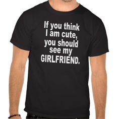 If you think I am cute, see my girlfriend. t-shirt -i should get this for my boyfriend Boyfriend Quotes, Boyfriend Gifts, My Boyfriend, Hoodie Sweatshirts, Babyshower, Cute Couple Gifts, Grunge, Couple Outfits, To Infinity And Beyond