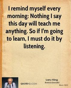 Larry King - I remind myself every morning: Nothing I say this day will teach me anything. So if I'm going to learn, I must do it by listening.