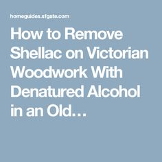 How to Remove Shellac on Victorian Woodwork With Denatured Alcohol in an Old…