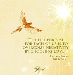 The life purpose for each of us is to overcome negativity by choosing love. Rhonda Byrne The Power #secretbookseries