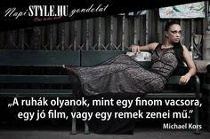 """""""A ruhák olyanok, mint egy finom vacsora, egy jó film, vagy egy remek zenei mű."""" Michael Kors www.stylemagazin.hu"""