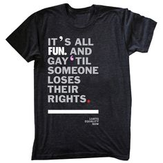 I LOVE, LOVE THIS SHIRT!!!          Its all fun and gay til someone loses their rights, words, shirt, quote
