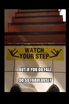Watch your step, but if you do fall do so Fabulously! :))