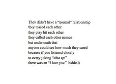 """theey didn't have a """"normal"""" relationship they teased each other they play hit each other they called each other names but underneath that anyone could see how much they cared because if you listened closely to every joking """"shut up"""" there was an """"i love you"""" inside it"""