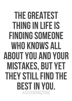 The greatest thing in life is finding someone who knows all about you and your mistakes, but yet they still find the best n you.