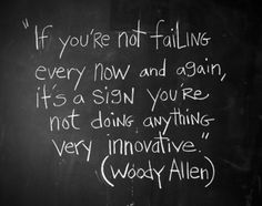 '' If you're not failing every now and again, it's a sign you're not doing anything very innovative''  Woody Allen