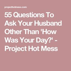 55 Questions To Ask Your Husband Other Than 'How Was Your Day?' - Project Hot Mess