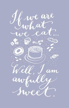 I we are what we eat...Well, I am awfully sweet!