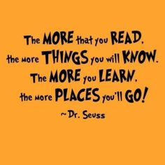 The more that  you read, the more things you will know. The more you learn, the more places you'll go. - Dr. Seuss