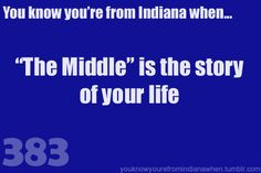 "You know you're from Indiana when ""The Middle"" is the story of your life. True story."