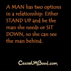 A man has two options in a relationship: Either STAND UP and be the man she needs or SIT DOWN, so she can see the man behind.  www.causeurgood.com  #love #care #quotes