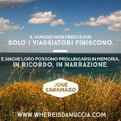 """""""Il viaggio non finisce mai. Solo i viaggiatori finiscono. E anche loro possono prolungarsi in memoria, in ricordo, in narrazione."""" José Saramago"""