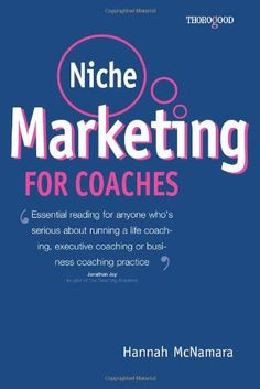 Niche Marketing for Coaches: A Practical Handbook for Building a Life Coaching, Executive Coaching or Business Coaching Practice