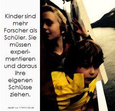 Kinder sind mehr Forscher als Schüler. Sie müssen experimentieren und daraus ihre eigenen Schlüsse ziehen. Jesper Juul • familylab.de
