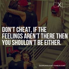 Don't cheat, If the feelings aren't there, then you shouldn't be either. - HPLyrikz