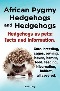 African Pygmy Hedgehogs and Hedgehogs. Hedgehogs as Pets: Facts and Information. Care, Breeding, Cages, Owning, House, Homes, Food, Feeding, Hibernati http://keeplookingbusy.com/itemDetails.aspx?id=1909151122
